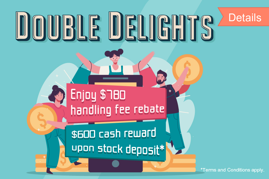 Double Delights  Rebate up to HK$780 for stock deposit Plus up to $600 extra cash reward*
