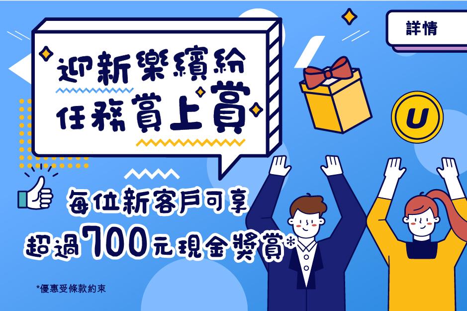 迎新樂繽紛 任務賞上賞 每位新客戶可享超過HK$700現金獎賞*