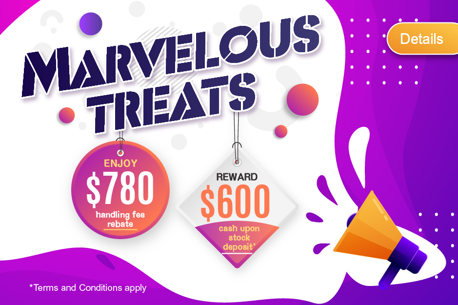 Marvelous Treats Rebate up to HK$780 for stock deposit Plus up to $600 extra cash reward*